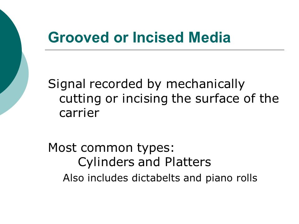 Grooved or Incised Media Signal recorded by mechanically cutting or incising the surface of the carrier Most common types: Cylinders and Platters A lso includes dictabelts and piano rolls