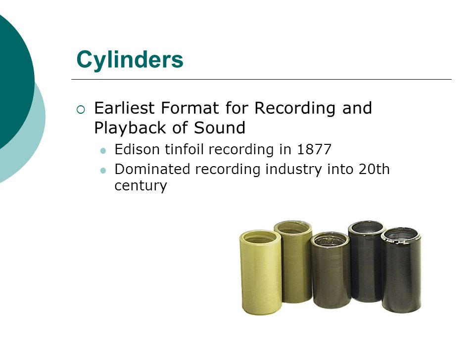 Cylinders  Earliest Format for Recording and Playback of Sound Edison tinfoil recording in 1877 Dominated recording industry into 20th century
