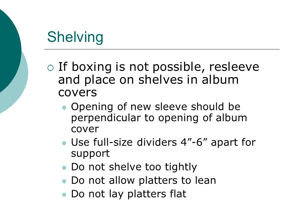 Shelving  If boxing is not possible, resleeve and place on shelves in album covers Opening of new sleeve should be perpendicular to opening of album cover Use full-size dividers 4 -6 apart for support Do not shelve too tightly Do not allow platters to lean Do not lay platters flat