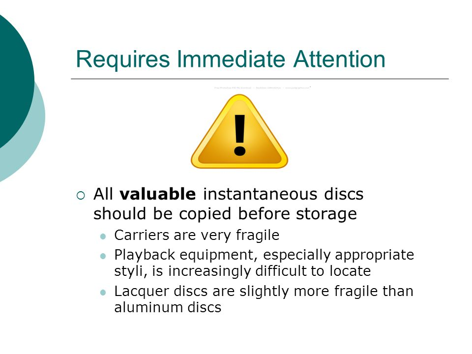 Requires Immediate Attention  All valuable instantaneous discs should be copied before storage Carriers are very fragile Playback equipment, especially appropriate styli, is increasingly difficult to locate Lacquer discs are slightly more fragile than aluminum discs