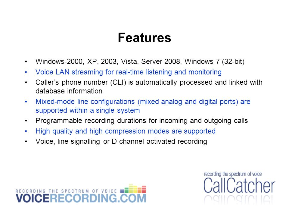 Features Windows-2000, XP, 2003, Vista, Server 2008, Windows 7 (32-bit) Voice LAN streaming for real-time listening and monitoring Caller's phone number (CLI) is automatically processed and linked with database information Mixed-mode line configurations (mixed analog and digital ports) are supported within a single system Programmable recording durations for incoming and outgoing calls High quality and high compression modes are supported Voice, line-signalling or D-channel activated recording