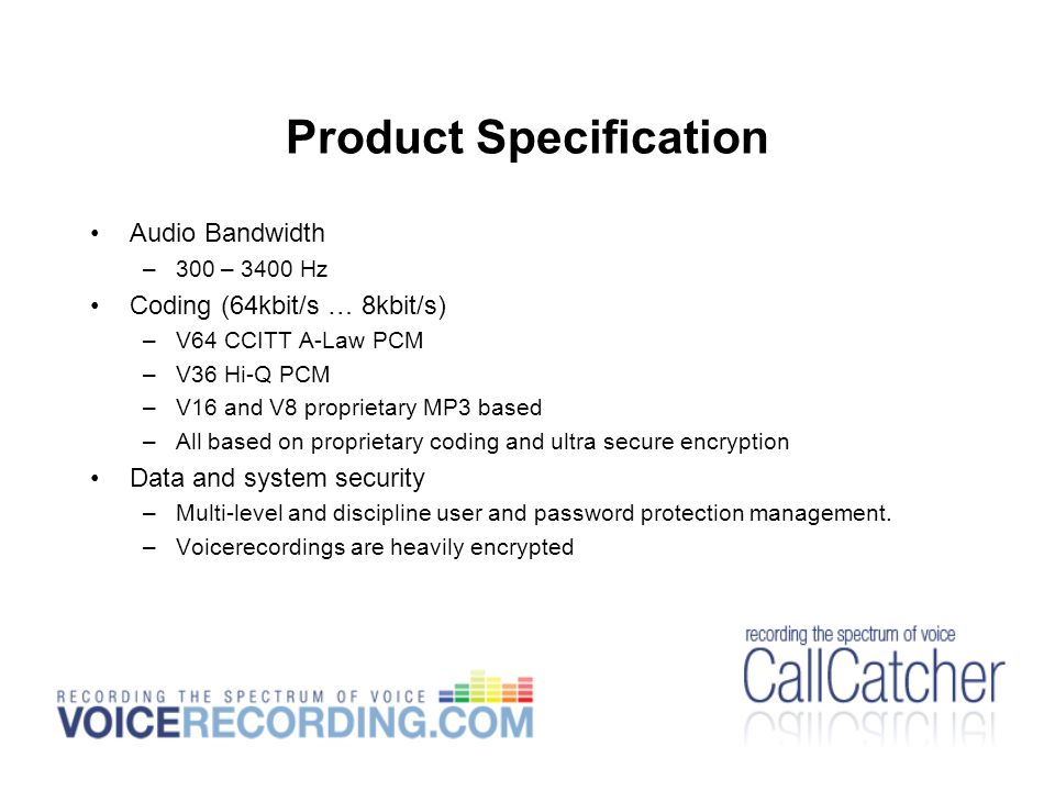 Product Specification Audio Bandwidth –300 – 3400 Hz Coding (64kbit/s … 8kbit/s) –V64 CCITT A-Law PCM –V36 Hi-Q PCM –V16 and V8 proprietary MP3 based –All based on proprietary coding and ultra secure encryption Data and system security –Multi-level and discipline user and password protection management.