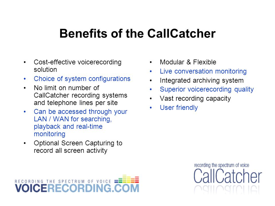 Benefits of the CallCatcher Cost-effective voicerecording solution Choice of system configurations No limit on number of CallCatcher recording systems and telephone lines per site Can be accessed through your LAN / WAN for searching, playback and real-time monitoring Optional Screen Capturing to record all screen activity Modular & Flexible Live conversation monitoring Integrated archiving system Superior voicerecording quality Vast recording capacity User friendly