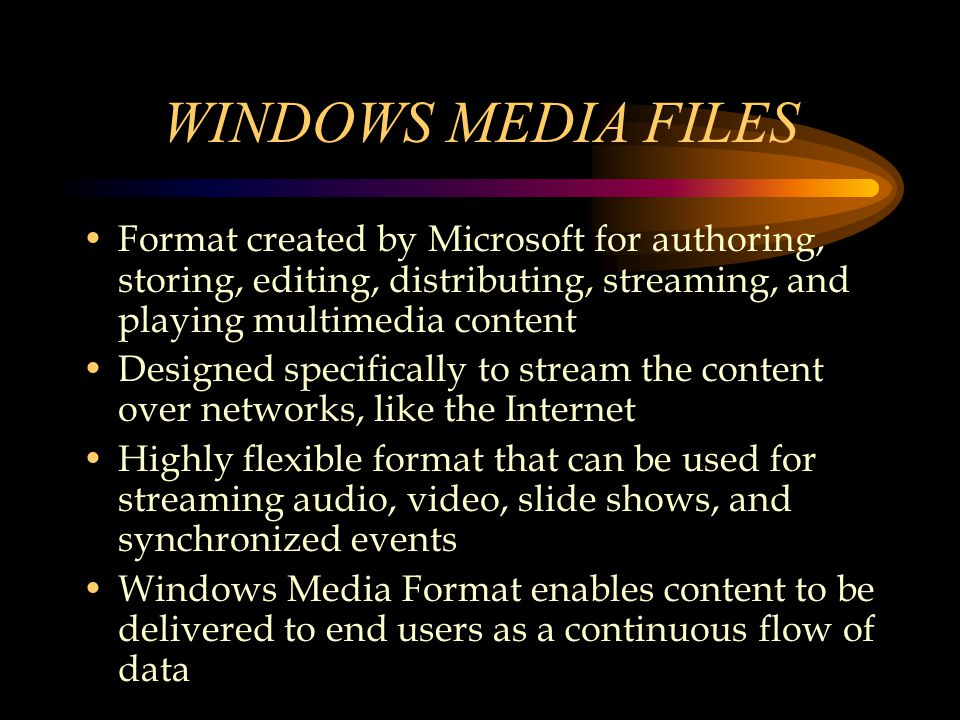 WINDOWS MEDIA FILES Format created by Microsoft for authoring, storing, editing, distributing, streaming, and playing multimedia content Designed specifically to stream the content over networks, like the Internet Highly flexible format that can be used for streaming audio, video, slide shows, and synchronized events Windows Media Format enables content to be delivered to end users as a continuous flow of data