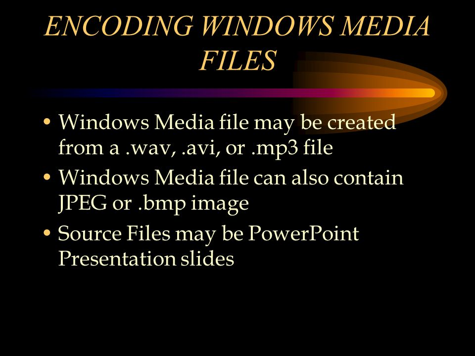 ENCODING WINDOWS MEDIA FILES Windows Media file may be created from a.wav,.avi, or.mp3 file Windows Media file can also contain JPEG or.bmp image Source Files may be PowerPoint Presentation slides