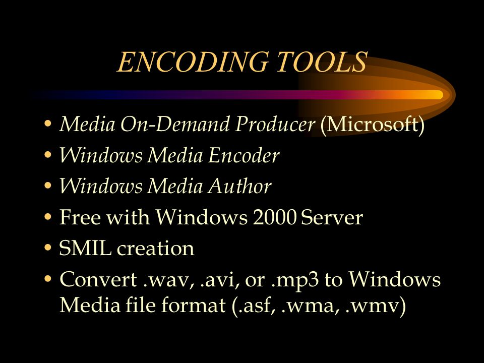 ENCODING TOOLS Media On-Demand Producer (Microsoft) Windows Media Encoder Windows Media Author Free with Windows 2000 Server SMIL creation Convert.wav,.avi, or.mp3 to Windows Media file format (.asf,.wma,.wmv)
