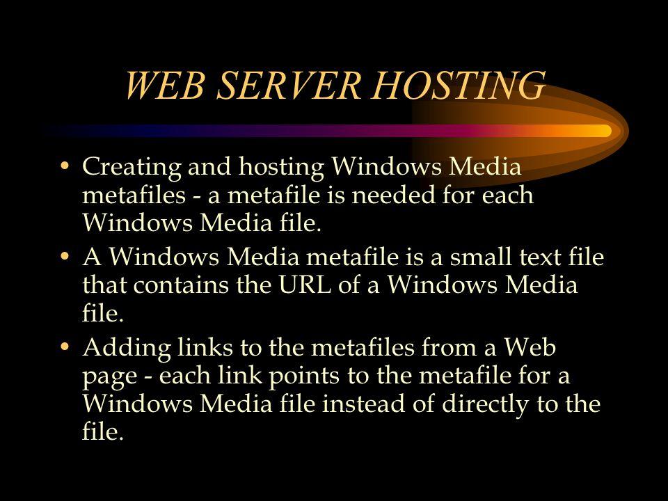 WEB SERVER HOSTING Creating and hosting Windows Media metafiles - a metafile is needed for each Windows Media file. A Windows Media metafile is a smal