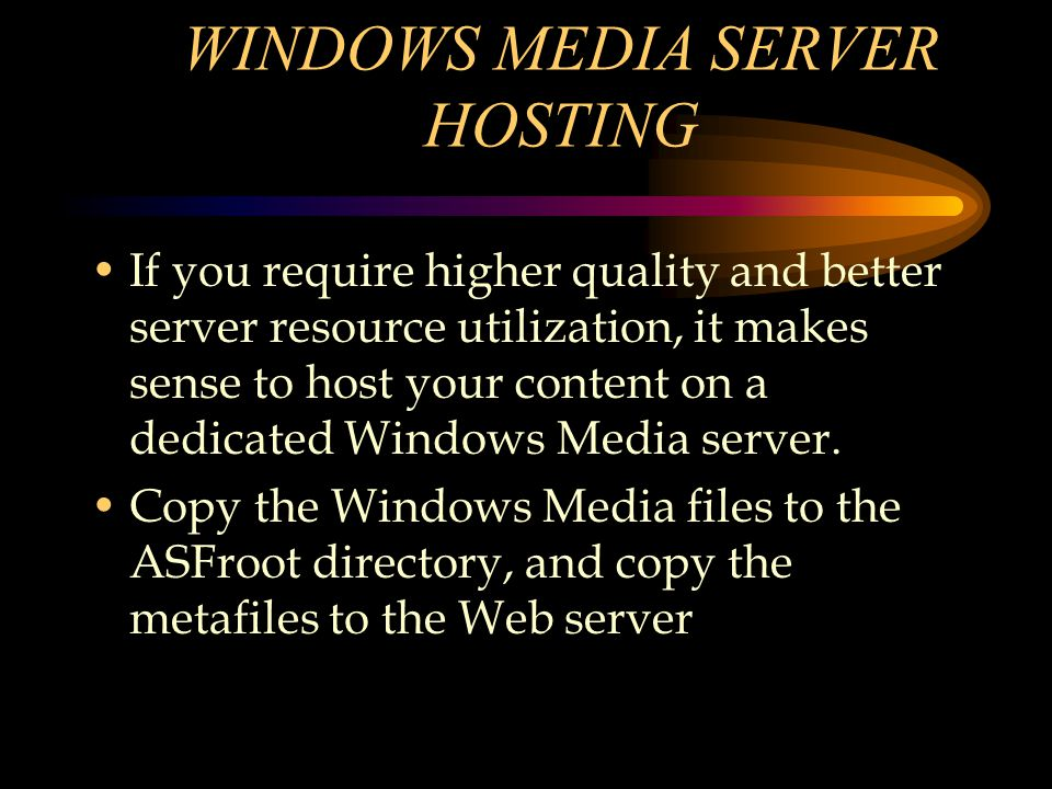 WINDOWS MEDIA SERVER HOSTING If you require higher quality and better server resource utilization, it makes sense to host your content on a dedicated Windows Media server.