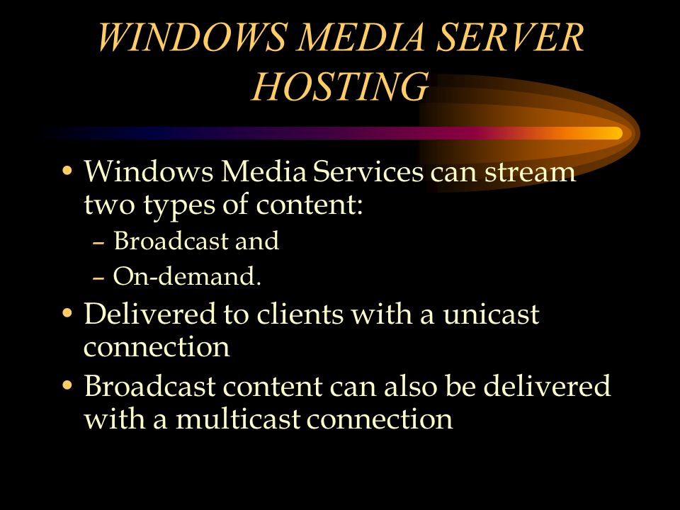 WINDOWS MEDIA SERVER HOSTING Windows Media Services can stream two types of content: –Broadcast and –On-demand.