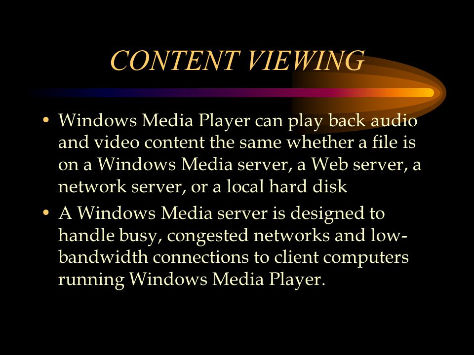 CONTENT VIEWING Windows Media Player can play back audio and video content the same whether a file is on a Windows Media server, a Web server, a network server, or a local hard disk A Windows Media server is designed to handle busy, congested networks and low- bandwidth connections to client computers running Windows Media Player.