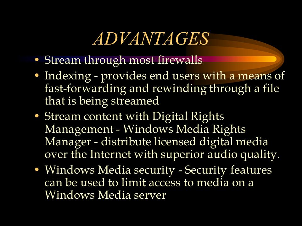ADVANTAGES Stream through most firewalls Indexing - provides end users with a means of fast-forwarding and rewinding through a file that is being streamed Stream content with Digital Rights Management - Windows Media Rights Manager - distribute licensed digital media over the Internet with superior audio quality.