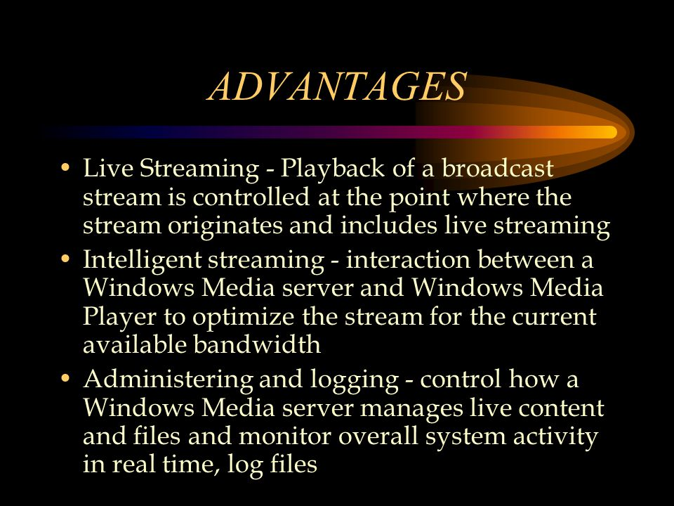 ADVANTAGES Live Streaming - Playback of a broadcast stream is controlled at the point where the stream originates and includes live streaming Intelligent streaming - interaction between a Windows Media server and Windows Media Player to optimize the stream for the current available bandwidth Administering and logging - control how a Windows Media server manages live content and files and monitor overall system activity in real time, log files