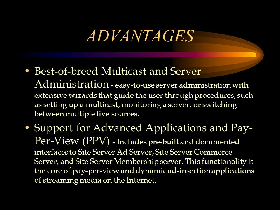 ADVANTAGES Best-of-breed Multicast and Server Administration - easy-to-use server administration with extensive wizards that guide the user through procedures, such as setting up a multicast, monitoring a server, or switching between multiple live sources.