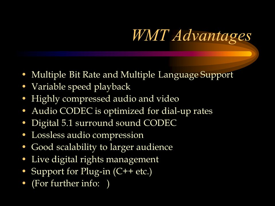 WMT Advantages Multiple Bit Rate and Multiple Language Support Variable speed playback Highly compressed audio and video Audio CODEC is optimized for dial-up rates Digital 5.1 surround sound CODEC Lossless audio compression Good scalability to larger audience Live digital rights management Support for Plug-in (C++ etc.) (For further info: )