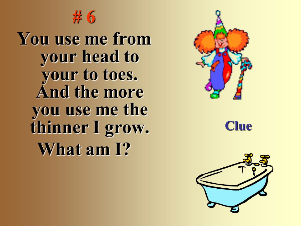 # 6 You use me from your head to your to toes.And the more you use me the thinner I grow.