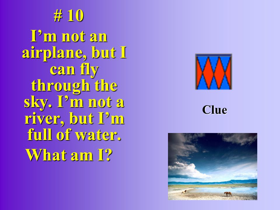# 10 I'm not an airplane, but I can fly through the sky.