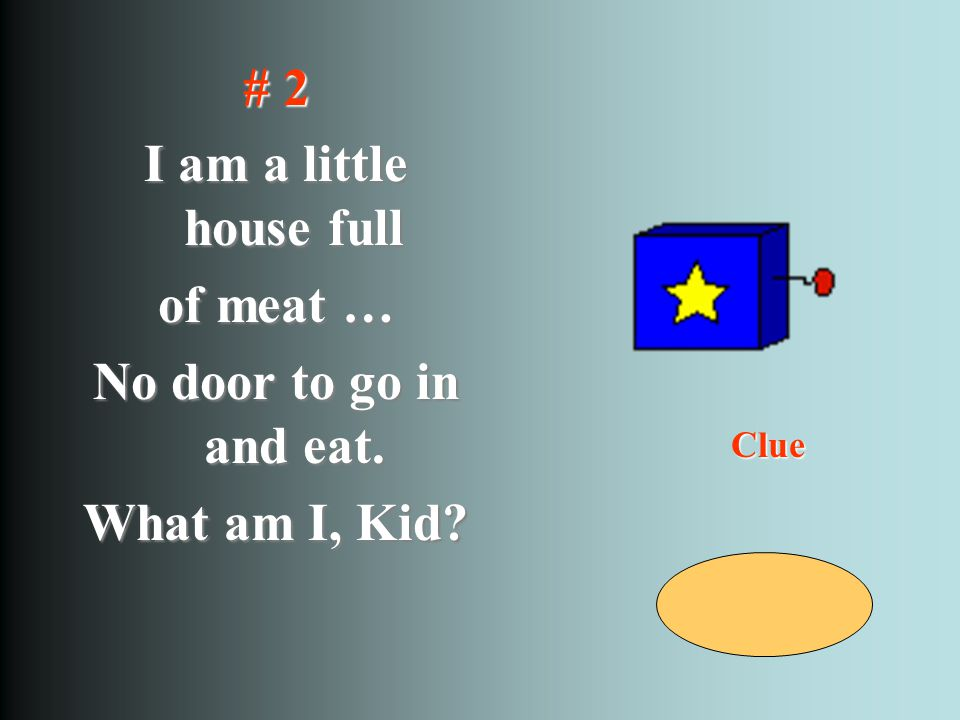 # 2 I am a little house full of meat … No door to go in and eat. What am I, Kid? Clue