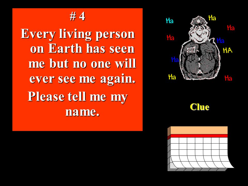 # 4 Every living person on Earth has seen me but no one will ever see me again.