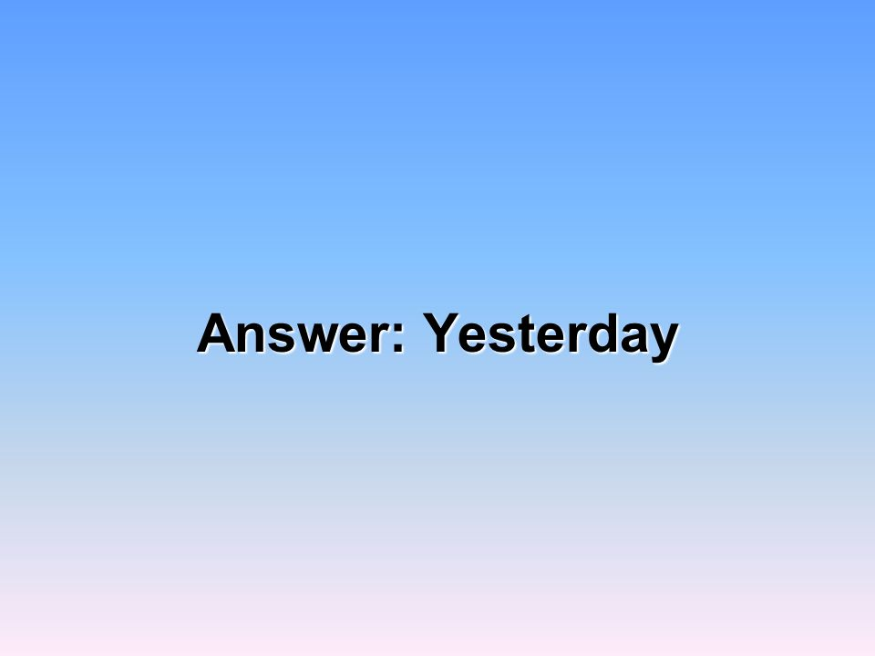 Answer: Yesterday