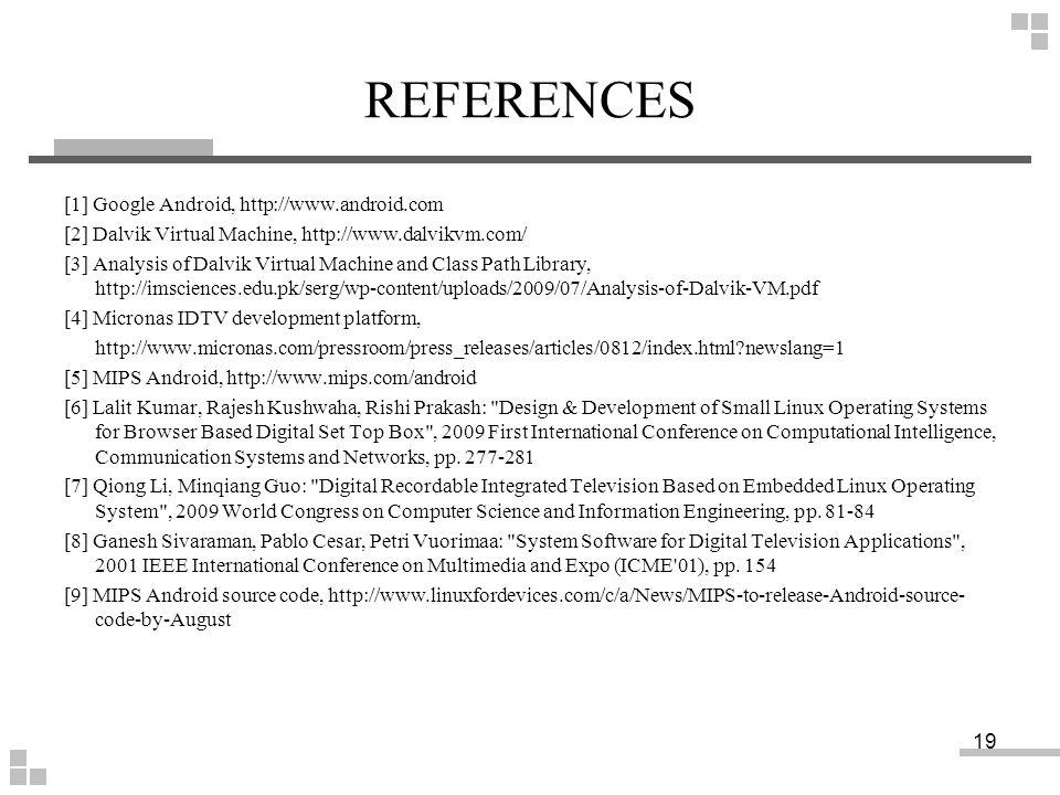 REFERENCES [1] Google Android, http://www.android.com [2] Dalvik Virtual Machine, http://www.dalvikvm.com/ [3] Analysis of Dalvik Virtual Machine and