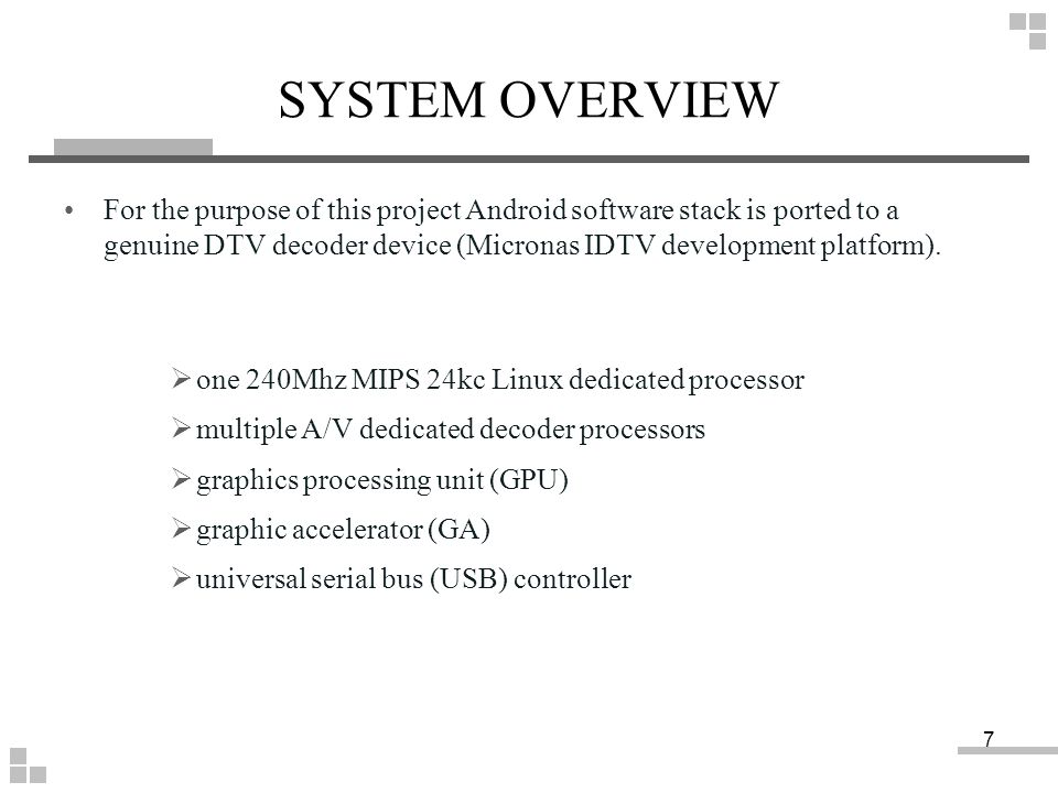 SYSTEM OVERVIEW For the purpose of this project Android software stack is ported to a genuine DTV decoder device (Micronas IDTV development platform).