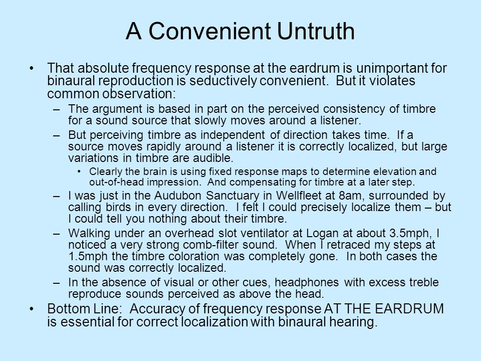 A Convenient Untruth That absolute frequency response at the eardrum is unimportant for binaural reproduction is seductively convenient. But it violat