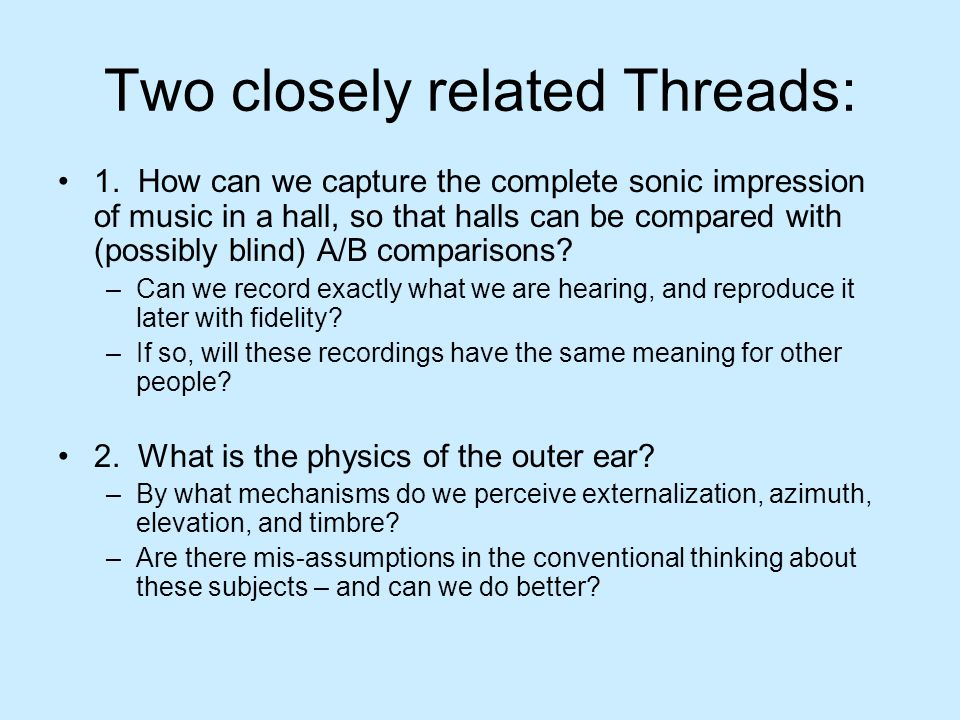 Part 1 - Binaural Capture Has a long History – at least since Schroeder and Sibrasse –Idea is simple – record a scene with a microphone that resembles a head, and play the sound back through headphones –But who's head do we use.
