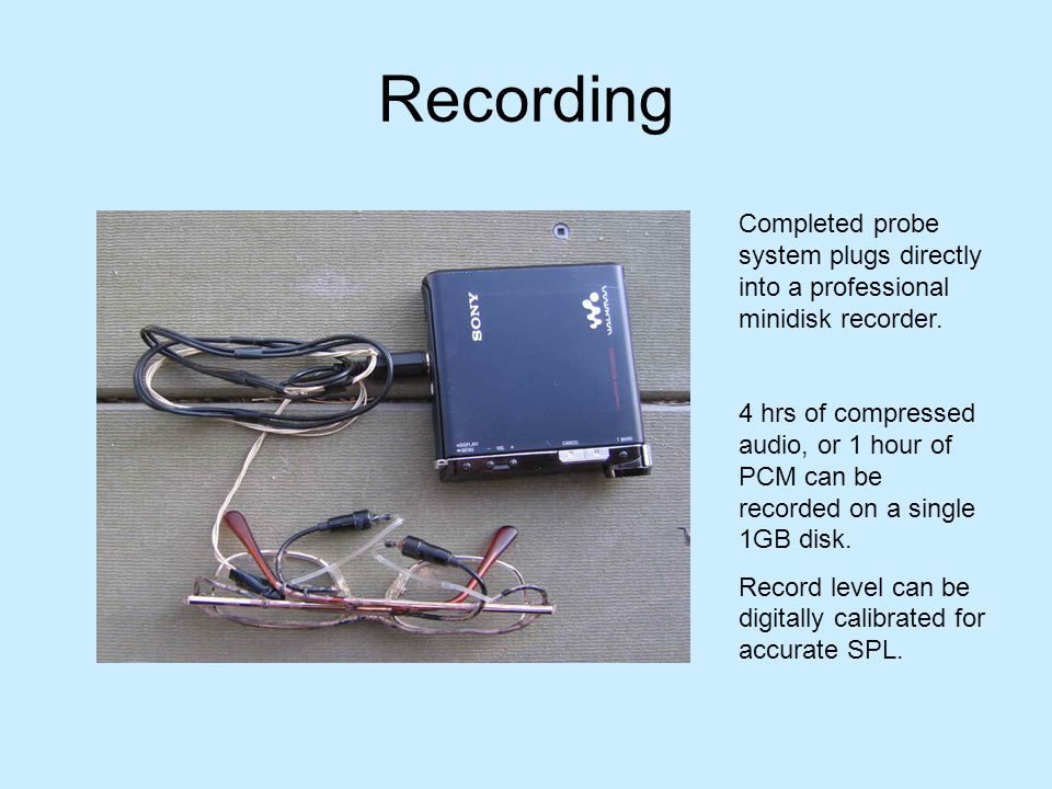 Recording Completed probe system plugs directly into a professional minidisk recorder. 4 hrs of compressed audio, or 1 hour of PCM can be recorded on