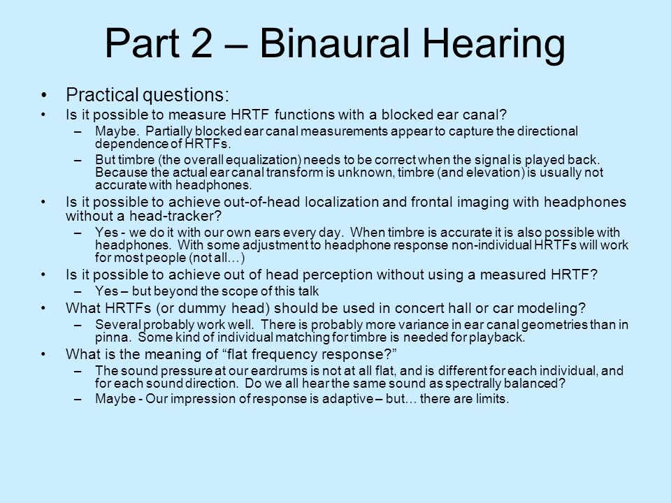 Part 2 – Binaural Hearing Practical questions: Is it possible to measure HRTF functions with a blocked ear canal? –Maybe. Partially blocked ear canal