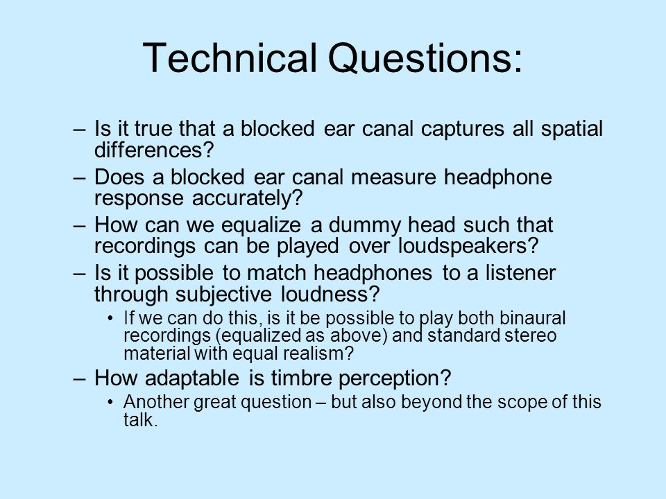 Technical Questions: –Is it true that a blocked ear canal captures all spatial differences? –Does a blocked ear canal measure headphone response accur