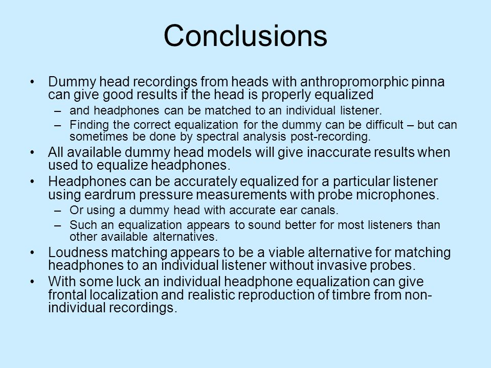 Conclusions Dummy head recordings from heads with anthropromorphic pinna can give good results if the head is properly equalized –and headphones can b