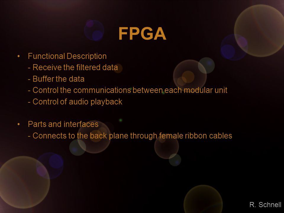 FPGA Functional Description - Receive the filtered data - Buffer the data - Control the communications between each modular unit - Control of audio playback Parts and interfaces - Connects to the back plane through female ribbon cables R.