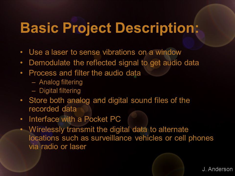 Basic Project Description: Use a laser to sense vibrations on a window Demodulate the reflected signal to get audio data Process and filter the audio data –Analog filtering –Digital filtering Store both analog and digital sound files of the recorded data Interface with a Pocket PC Wirelessly transmit the digital data to alternate locations such as surveillance vehicles or cell phones via radio or laser J.