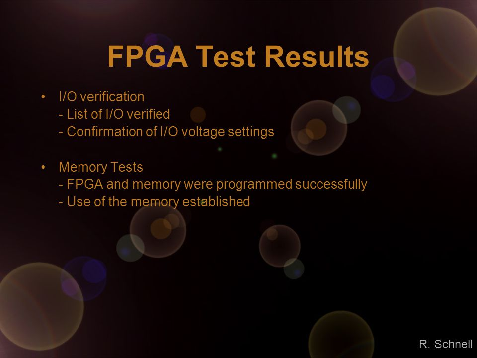 FPGA Test Results I/O verification - List of I/O verified - Confirmation of I/O voltage settings Memory Tests - FPGA and memory were programmed successfully - Use of the memory established R.
