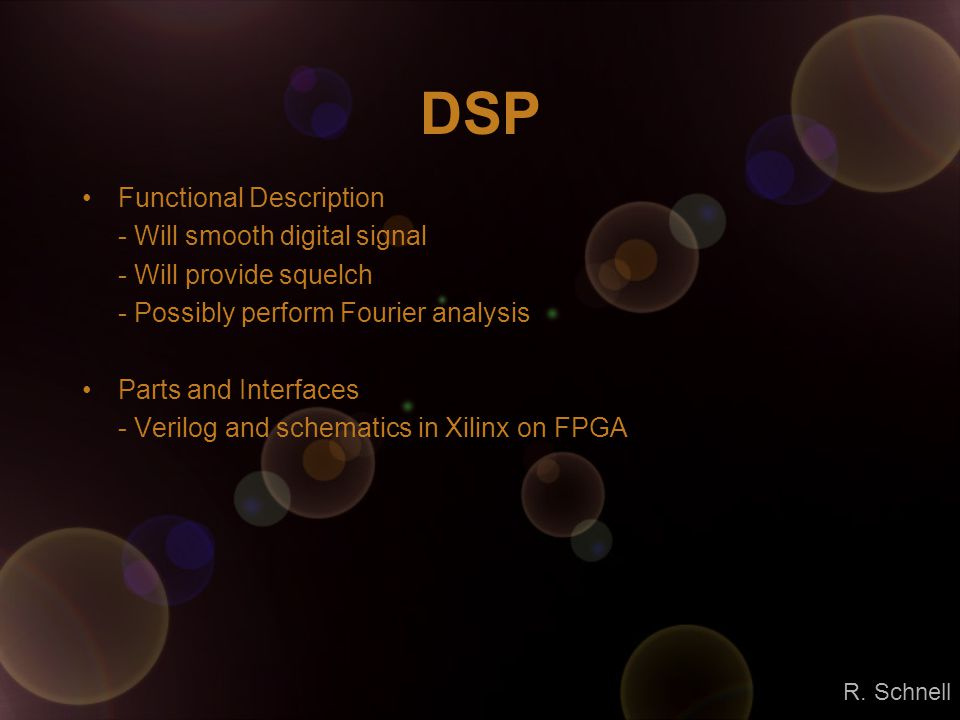 DSP Functional Description - Will smooth digital signal - Will provide squelch - Possibly perform Fourier analysis Parts and Interfaces - Verilog and