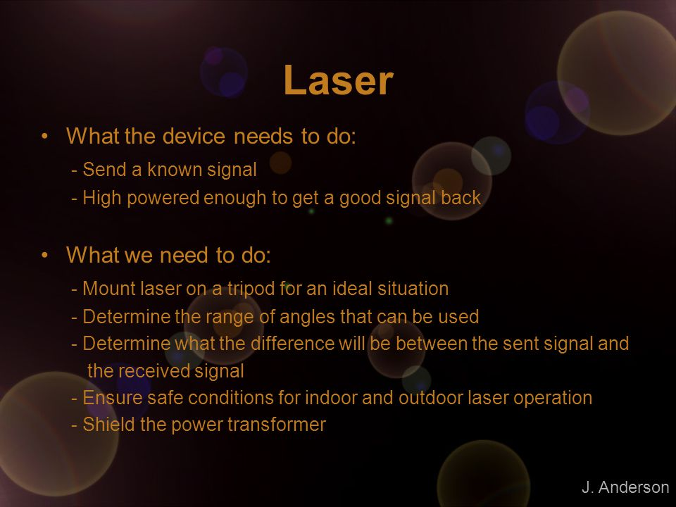 Laser What the device needs to do: - Send a known signal - High powered enough to get a good signal back What we need to do: - Mount laser on a tripod