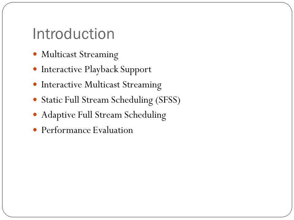 Introduction Multicast Streaming Interactive Playback Support Interactive Multicast Streaming Static Full Stream Scheduling (SFSS) Adaptive Full Stream Scheduling Performance Evaluation