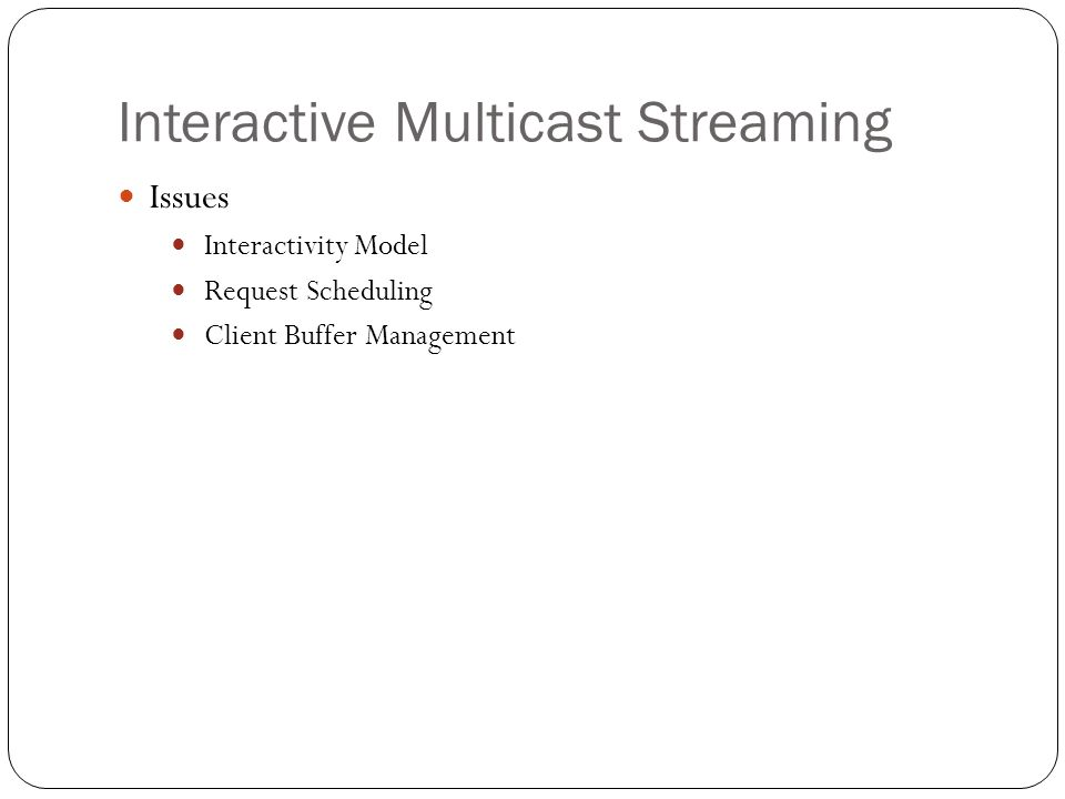 Interactive Multicast Streaming Interactivity Model Interactive operations (VCR operations) Pause/resume, slow motion, frame stepping, fast forward/backward visual search, and forward/backward seeking Multi-campus interactive educational resource system [37] Exponential distribution Not suitable for entertainment contents Two state model – NORMAL and INTERACTION [36] Exponentially distributed staying in one state Multi-state model [31]