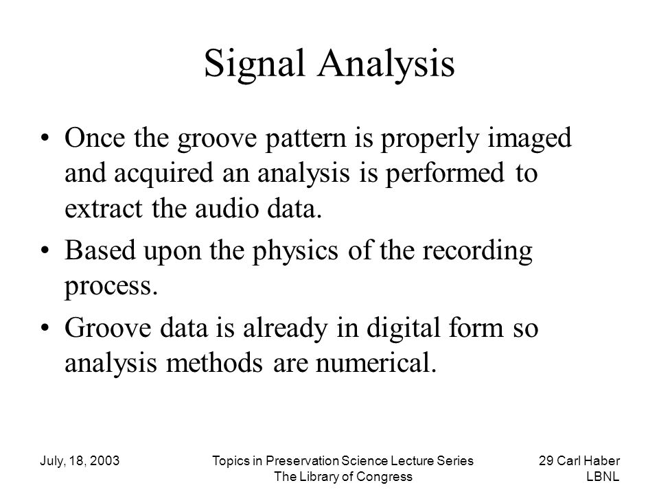 July, 18, 2003Topics in Preservation Science Lecture Series The Library of Congress 29 Carl Haber LBNL Signal Analysis Once the groove pattern is prop