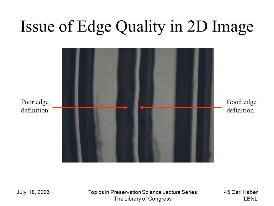 July, 18, 2003Topics in Preservation Science Lecture Series The Library of Congress 45 Carl Haber LBNL Issue of Edge Quality in 2D Image Poor edge def