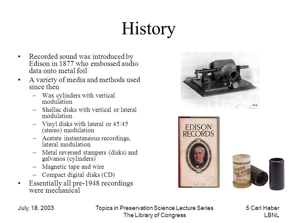 July, 18, 2003Topics in Preservation Science Lecture Series The Library of Congress 5 Carl Haber LBNL History Recorded sound was introduced by Edison