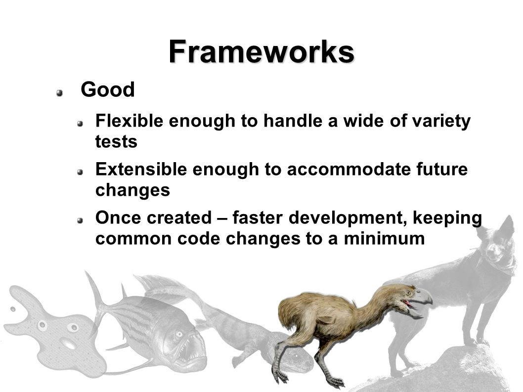 Frameworks Good Flexible enough to handle a wide of variety tests Extensible enough to accommodate future changes Once created – faster development, keeping common code changes to a minimum