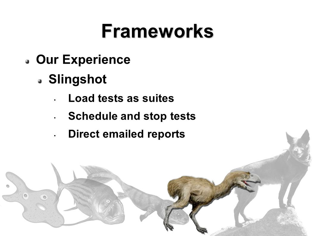 Our Experience Slingshot Load tests as suites Schedule and stop tests Direct emailed reports Frameworks