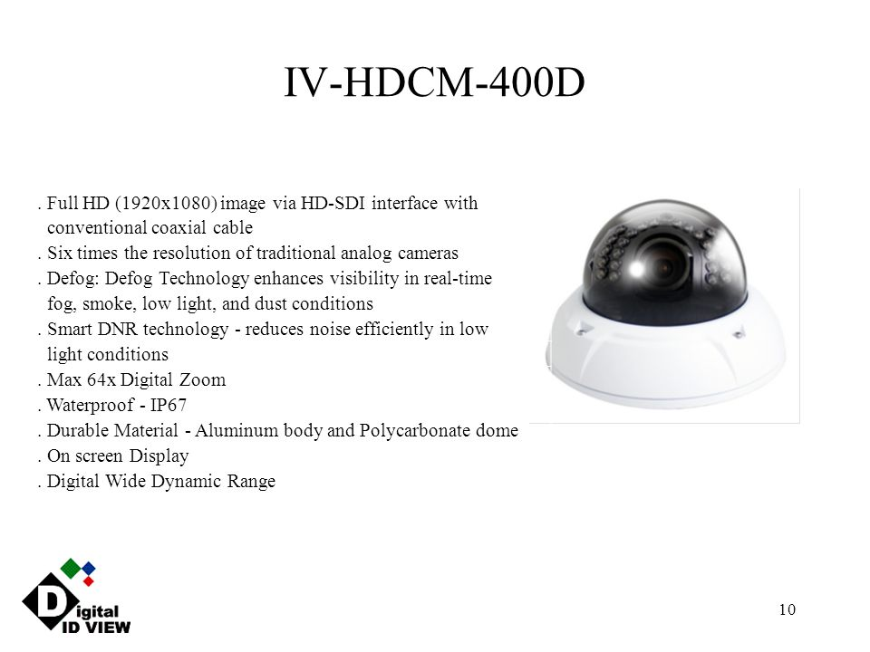 10 IV-HDCM-400D. Full HD (1920x1080) image via HD-SDI interface with conventional coaxial cable. Six times the resolution of traditional analog camera