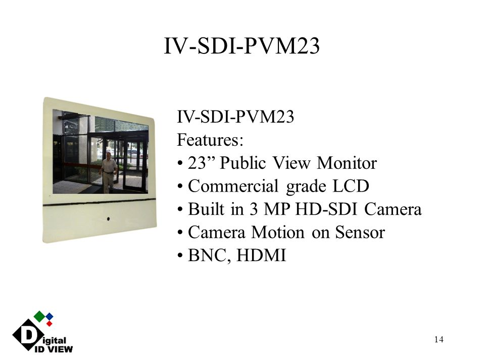 "14 IV-SDI-PVM23 Features: 23"" Public View Monitor Commercial grade LCD Built in 3 MP HD-SDI Camera Camera Motion on Sensor BNC, HDMI"