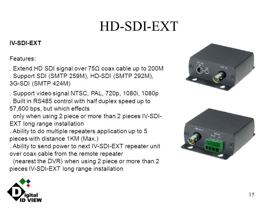 15 HD-SDI-EXT IV-SDI-EXT Features:. Extend HD SDI signal over 75Ω coax cable up to 200M. Support SDI (SMTP 259M), HD-SDI (SMTP 292M), 3G-SDI (SMTP 424