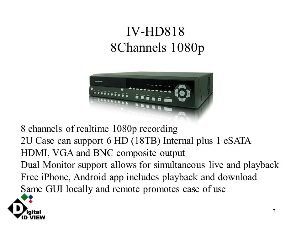 7 IV-HD818 8Channels 1080p 8 channels of realtime 1080p recording 2U Case can support 6 HD (18TB) Internal plus 1 eSATA HDMI, VGA and BNC composite ou