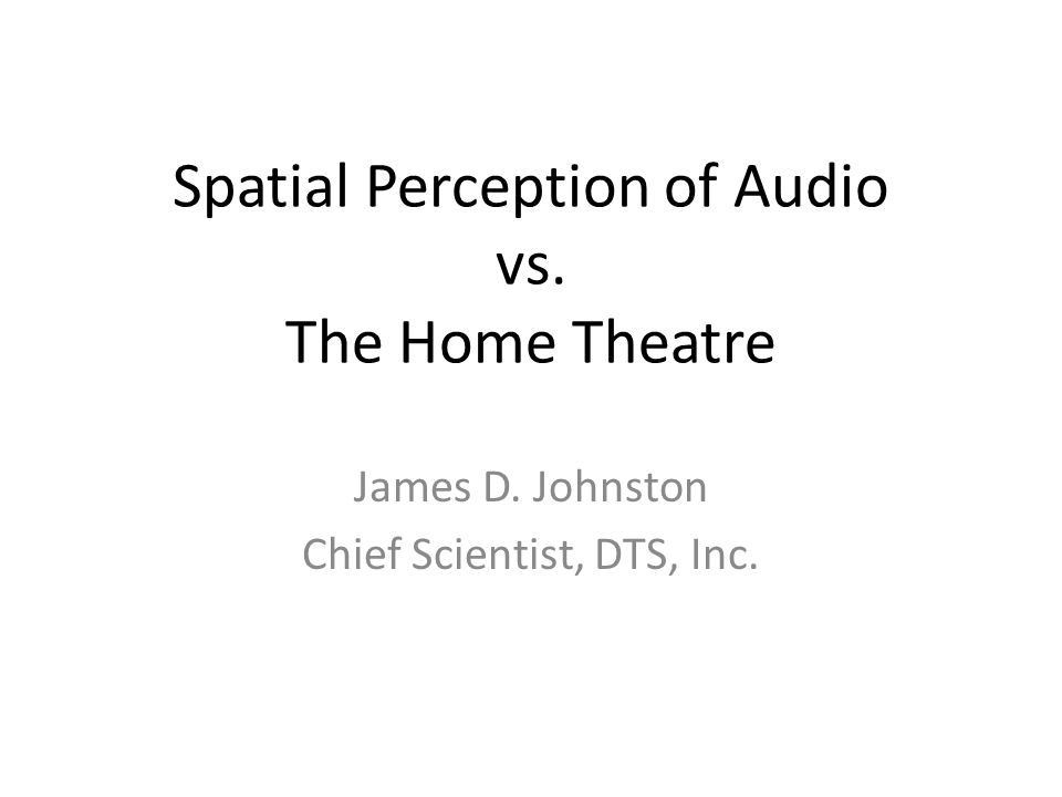 Spatial Perception of Audio vs. The Home Theatre James D. Johnston Chief Scientist, DTS, Inc.