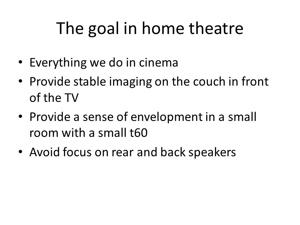 The goal in home theatre Everything we do in cinema Provide stable imaging on the couch in front of the TV Provide a sense of envelopment in a small r