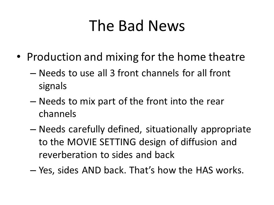 The Bad News Production and mixing for the home theatre – Needs to use all 3 front channels for all front signals – Needs to mix part of the front int